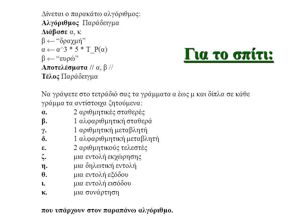 Δίνεται ο παρακάτω αλγόριθμος: Αλγόριθμος Παράδειγμα Διάβασε α, κ β  δραχμή α  α^3 * 5 * Τ_Ρ(α) β  ευρώ Αποτελέσματα // α, β // Τέλος Παράδειγμα Να γράψετε στο τετράδιό σας τα γράμματα α έως μ και δίπλα σε κάθε γράμμα τα αντίστοιχα ζητούμενα: α.2 αριθμητικές σταθερές β.1 αλφαριθμητική σταθερά γ.1 αριθμητική μεταβλητή δ.1 αλφαριθμητική μεταβλητή ε.2 αριθμητικούς τελεστές ζ.μια εντολή εκχώρησης η.μια δηλωτική εντολή θ.μια εντολή εξόδου ι.μια εντολή εισόδου κ.μια συνάρτηση που υπάρχουν στον παραπάνω αλγόριθμο.