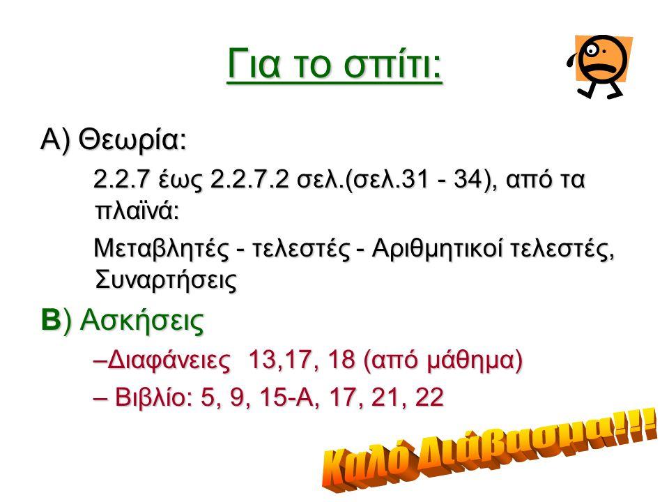 Α) Θεωρία: 2.2.7 έως 2.2.7.2 σελ.(σελ.31 - 34), από τα πλαϊνά: Μεταβλητές - τελεστές - Αριθμητικοί τελεστές, Συναρτήσεις Β) Ασκήσεις –Διαφάνειες 13,17, 18 (από μάθημα) – Βιβλίο: 5, 9, 15-Α, 17, 21, 22