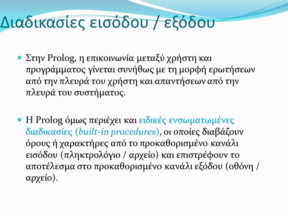 Διαδικασίες εισόδου / εξόδου Στην Prolog, η επικοινωνία μεταξύ χρήστη και προγράμματος γίνεται συνήθως με τη μορφή ερωτήσεων από την πλευρά του χρήστη και απαντήσεων από την πλευρά του συστήματος.