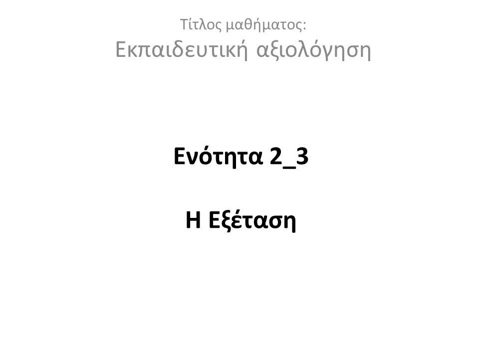 Ενότητα 2_3 Η Εξέταση Τίτλος μαθήματος: Εκπαιδευτική αξιολόγηση