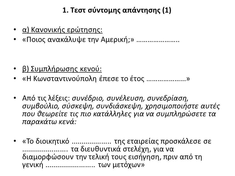 1. Τεστ σύντομης απάντησης (1) α) Κανονικής ερώτησης: «Ποιος ανακάλυψε την Αμερική;» ………………….. β) Συμπλήρωσης κενού: «Η Κωνσταντινούπολη έπεσε το έτος