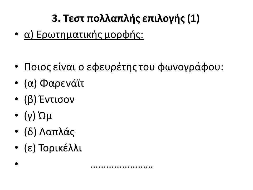 3. Τεστ πολλαπλής επιλογής (1) α) Ερωτηματικής μορφής: Ποιος είναι ο εφευρέτης του φωνογράφου: (α) Φαρενάϊτ (β) Έντισον (γ) Ώμ (δ) Λαπλάς (ε) Τορικέλλ