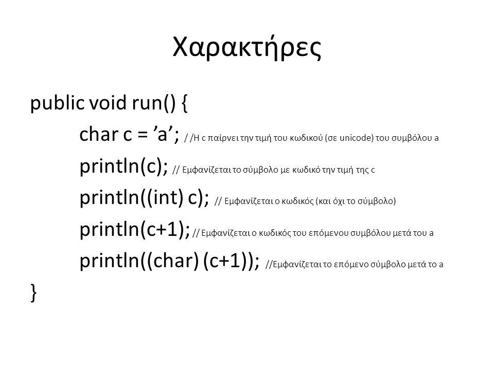 Χαρακτήρες public void run() { char c = 'a'; / /H c παίρνει την τιμή του κωδικού (σε unicode) του συμβόλου a println(c); // Εμφανίζεται το σύμβολο με κωδικό την τιμή της c println((int) c); // Εμφανίζεται ο κωδικός (και όχι το σύμβολο) println(c+1); // Εμφανίζεται ο κωδικός του επόμενου συμβόλου μετά του a println((char) (c+1)); //Εμφανίζεται το επόμενο σύμβολο μετά το a }