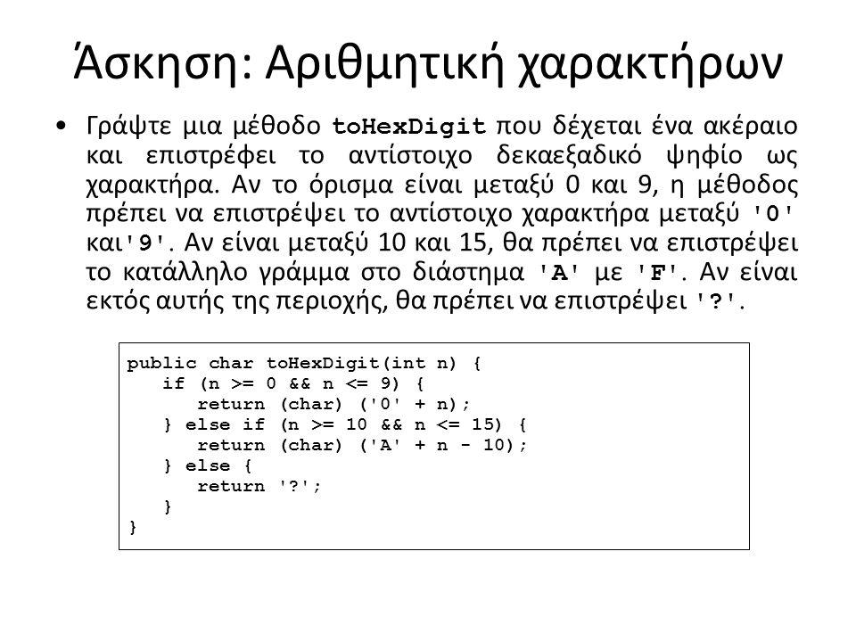 Άσκηση: Αριθμητική χαρακτήρων Γράψτε μια μέθοδο toHexDigit που δέχεται ένα ακέραιο και επιστρέφει το αντίστοιχο δεκαεξαδικό ψηφίο ως χαρακτήρα.