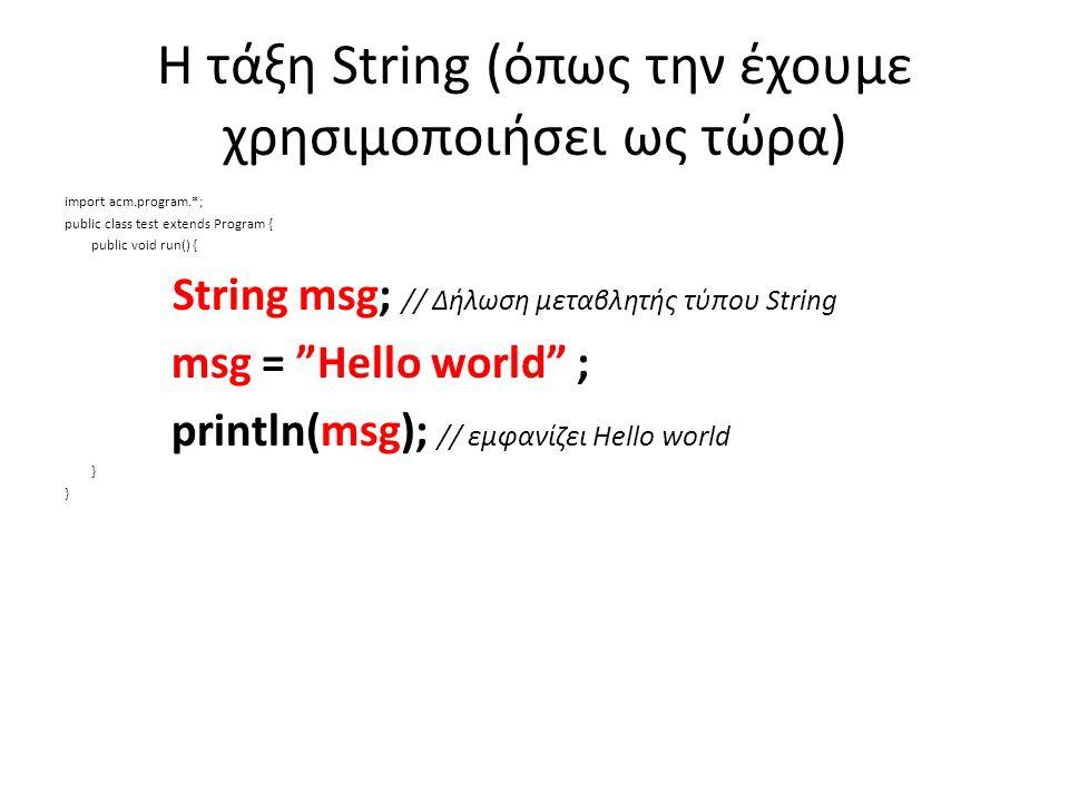Η τάξη String (όπως την έχουμε χρησιμοποιήσει ως τώρα) import acm.program.*; public class test extends Program { public void run() { String msg; // Δήλωση μεταβλητής τύπου String msg = Hello world ; println(msg); // εμφανίζει Hello world }