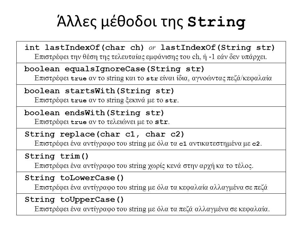 Άλλες μέθοδοι της String int lastIndexOf(char ch) or lastIndexOf(String str) Επιστρέφει την θέση της τελευταίας εμφάνισης του ch, ή -1 εάν δεν υπάρχει.