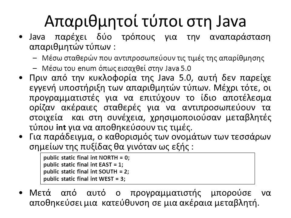 Απαριθμητοί τύποι στη Java Java παρέχει δύο τρόπους για την αναπαράσταση απαριθμητών τύπων : –Μέσω σταθερών που αντιπροσωπεύουν τις τιμές της απαρίθμησης –Μέσω του enum όπως εισαχθεί στην Java 5.0 Πριν από την κυκλοφορία της Java 5.0, αυτή δεν παρείχε εγγενή υποστήριξη των απαριθμητών τύπων.