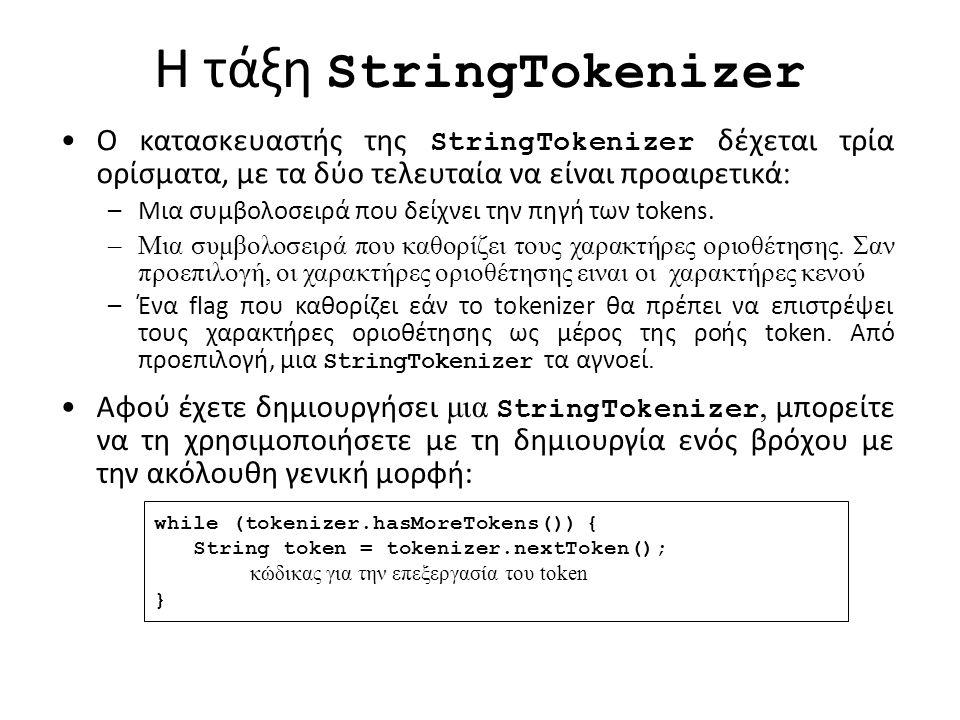 H τάξη StringTokenizer Ο κατασκευαστής της StringTokenizer δέχεται τρία ορίσματα, με τα δύο τελευταία να είναι προαιρετικά : –Μια συμβολοσειρά που δείχνει την πηγή των tokens.