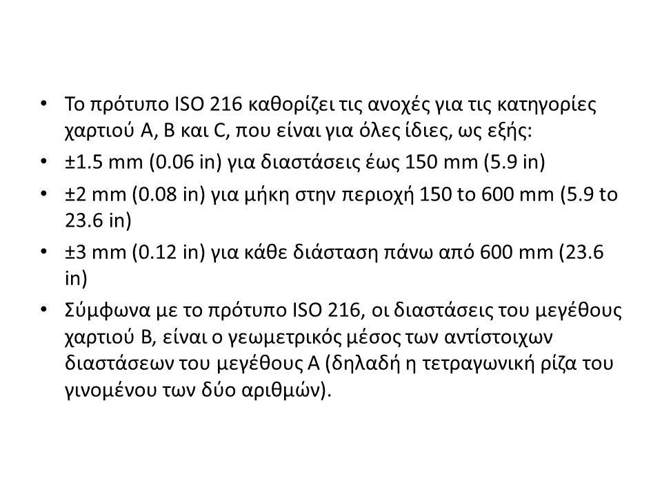 Το πρότυπο ISO 216 καθορίζει τις ανοχές για τις κατηγορίες χαρτιού Α, Β και C, που είναι για όλες ίδιες, ως εξής: ±1.5 mm (0.06 in) για διαστάσεις έως 150 mm (5.9 in) ±2 mm (0.08 in) για μήκη στην περιοχή 150 to 600 mm (5.9 to 23.6 in) ±3 mm (0.12 in) για κάθε διάσταση πάνω από 600 mm (23.6 in) Σύμφωνα με το πρότυπο ISO 216, οι διαστάσεις του μεγέθους χαρτιού Β, είναι ο γεωμετρικός μέσος των αντίστοιχων διαστάσεων του μεγέθους Α (δηλαδή η τετραγωνική ρίζα του γινομένου των δύο αριθμών).