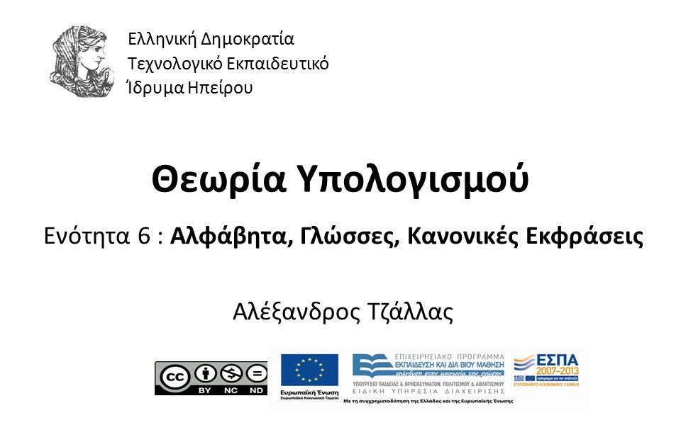 1 Θεωρία Υπολογισμού Ενότητα 6 : Αλφάβητα, Γλώσσες, Κανονικές Εκφράσεις Αλέξανδρος Τζάλλας Ελληνική Δημοκρατία Τεχνολογικό Εκπαιδευτικό Ίδρυμα Ηπείρου