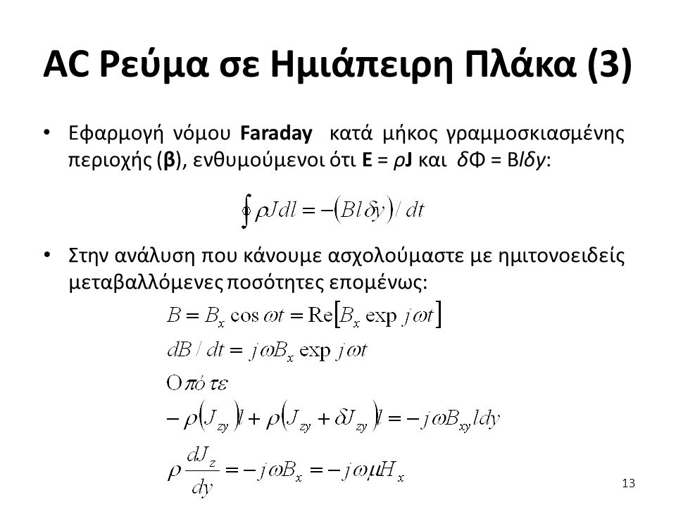 AC Ρεύμα σε Ημιάπειρη Πλάκα (3) 13 Εφαρμογή νόμου Faraday κατά μήκος γραμμοσκιασμένης περιοχής (β), ενθυμούμενοι ότι Ε = ρJ και δΦ = Βlδy: Στην ανάλυση που κάνουμε ασχολούμαστε με ημιτονοειδείς μεταβαλλόμενες ποσότητες επομένως: