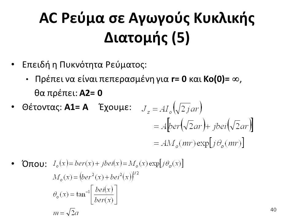 AC Ρεύμα σε Αγωγούς Κυκλικής Διατομής (5) Επειδή η Πυκνότητα Ρεύματος: Πρέπει να είναι πεπερασμένη για r= 0 και Ko(0)= , θα πρέπει: Α2= 0 Θέτοντας: Α1= Α Έχουμε: Όπου: 40