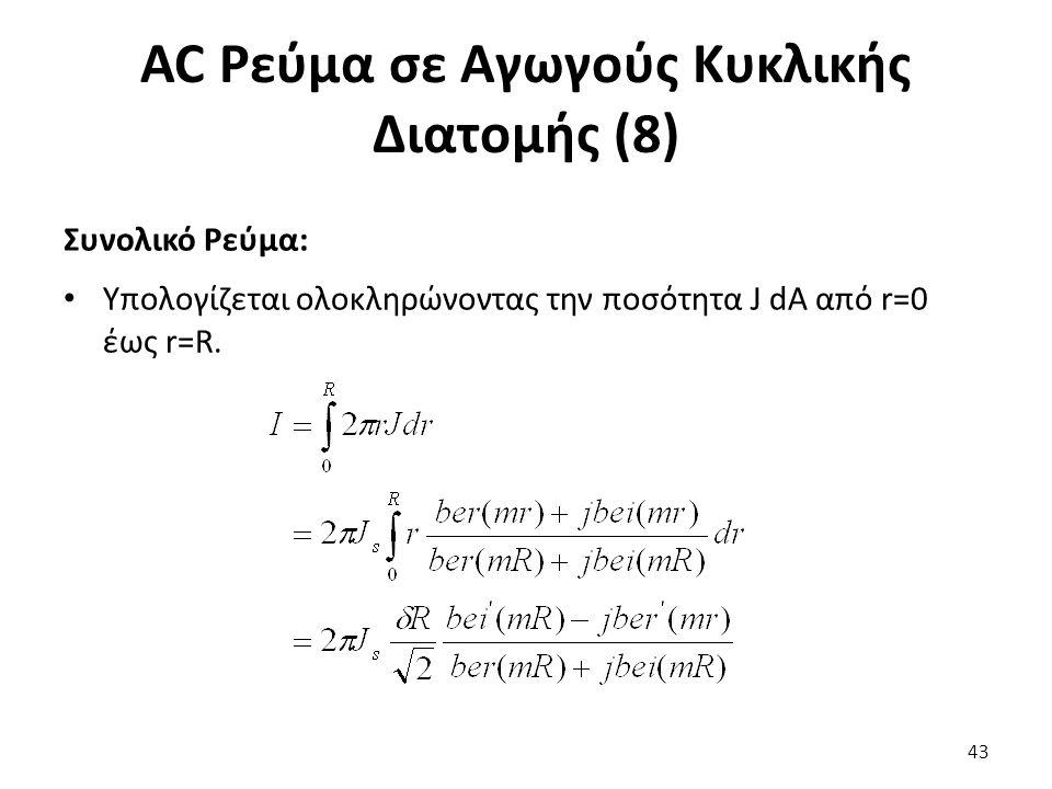AC Ρεύμα σε Αγωγούς Κυκλικής Διατομής (8) 43 Συνολικό Ρεύμα: Υπολογίζεται ολοκληρώνοντας την ποσότητα J dA από r=0 έως r=R.