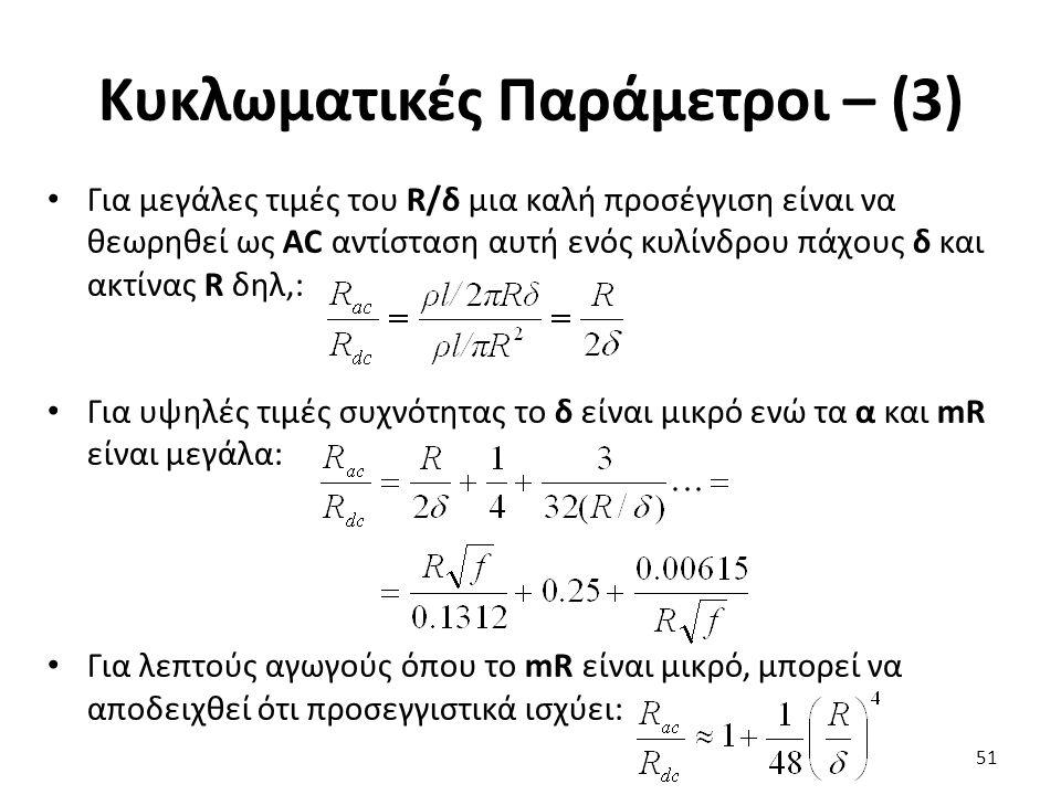 Κυκλωματικές Παράμετροι – (3) Για μεγάλες τιμές του R/δ μια καλή προσέγγιση είναι να θεωρηθεί ως AC αντίσταση αυτή ενός κυλίνδρου πάχους δ και ακτίνας R δηλ,: Για υψηλές τιμές συχνότητας το δ είναι μικρό ενώ τα α και mR είναι μεγάλα: Για λεπτούς αγωγούς όπου το mR είναι μικρό, μπορεί να αποδειχθεί ότι προσεγγιστικά ισχύει: 51