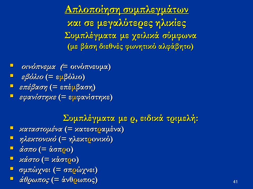41 Απλοποίηση συμπλεγμάτων και σε μεγαλύτερες ηλικίες Συμπλέγματα με χειλικά σύμφωνα (με βάση διεθνές φωνητικό αλφάβητο)  οινόπνεμα (= οινόπνευμα)  εβόλιο (= εμβόλιο)  επέβαση (= επέμβαση)  εφανίστηκε (= εμφανίστηκε) Συμπλέγματα με ρ, ειδικά τριμελή:  καταστομένα (= κατεστραμένα)  ηλεκτονικό (= ηλεκτρoνικό)  άσπο (= άσπρo)  κάστο (= κάστρo)  σμπώχνει (= σπρώχνει)  άθρωπος (= άνθρωπος)