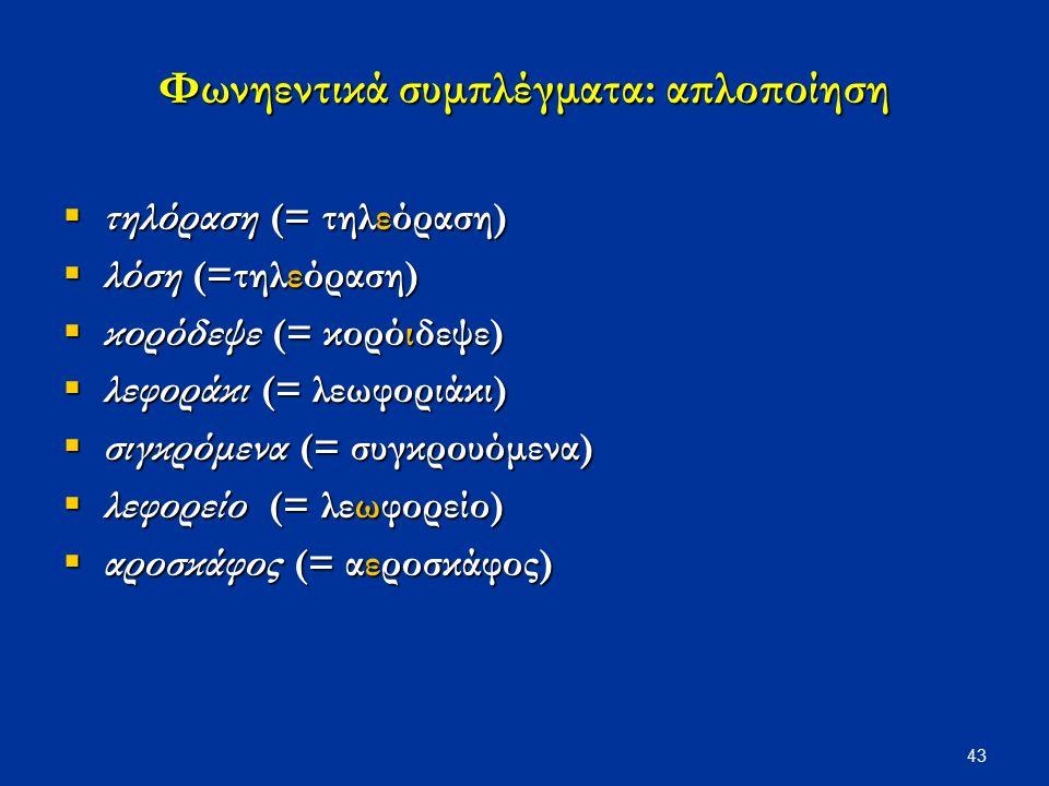 43 Φωνηεντικά συμπλέγματα: απλοποίηση  τηλόραση (= τηλεόραση)  λόση (=τηλεόραση)  κορόδεψε (= κορόιδεψε)  λεφοράκι (= λεωφοριάκι)  σιγκρόμενα (= συγκρουόμενα)  λεφορείο (= λεωφορείο)  αροσκάφος (= αεροσκάφος)