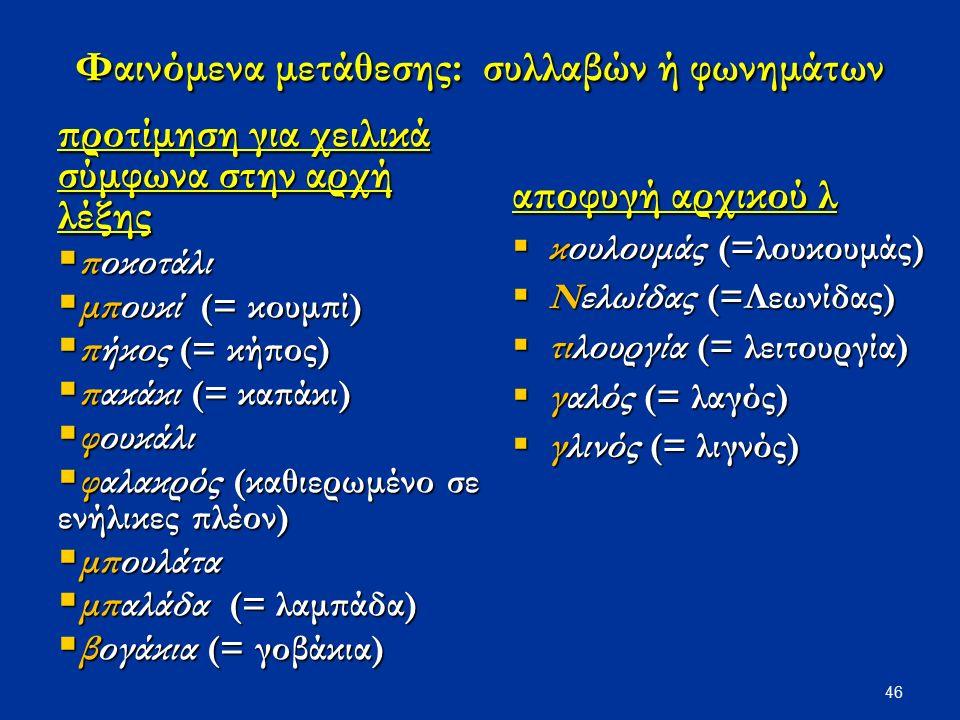 46 Φαινόμενα μετάθεσης: συλλαβών ή φωνημάτων προτίμηση για χειλικά σύμφωνα στην αρχή λέξης  ποκοτάλι  μπουκί (= κουμπί)  πήκος (= κήπος)  πακάκι (
