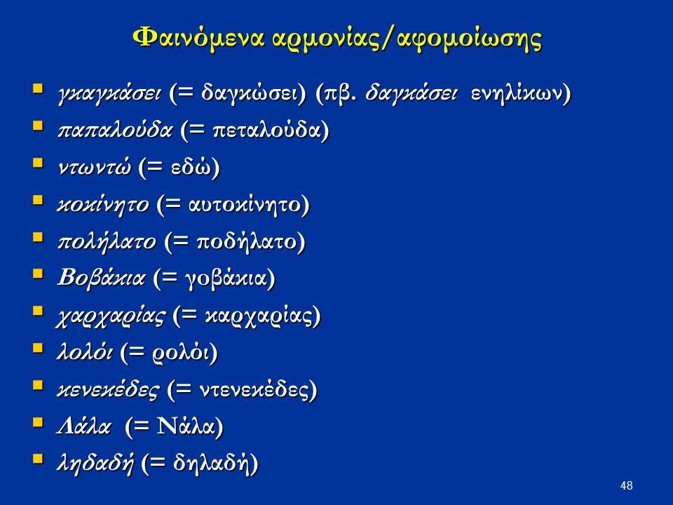 48 Φαινόμενα αρμονίας/αφομοίωσης  γκαγκάσει (= δαγκώσει) (πβ. δαγκάσει ενηλίκων)  παπαλούδα (= πεταλούδα)  ντωντώ (= εδώ)  κοκίνητο (= αυτοκίνητο)