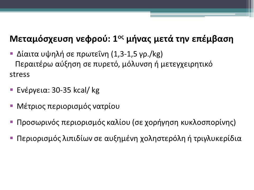 Μεταμόσχευση νεφρού: 1 ος μήνας μετά την επέμβαση  Δίαιτα υψηλή σε πρωτεΐνη (1,3-1,5 γρ./kg) Περαιτέρω αύξηση σε πυρετό, μόλυνση ή μετεγχειρητικό stress  Ενέργεια: 30-35 kcal/ kg  Μέτριος περιορισμός νατρίου  Προσωρινός περιορισμός καλίου (σε χορήγηση κυκλοσπορίνης)  Περιορισμός λιπιδίων σε αυξημένη χοληστερόλη ή τριγλυκερίδια