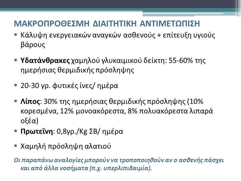 ΜΑΚΡΟΠΡΟΘΕΣΜΗ ΔΙΑΙΤΗΤΙΚΗ ΑΝΤΙΜΕΤΩΠΙΣΗ  Κάλυψη ενεργειακών αναγκών ασθενούς + επίτευξη υγιούς βάρους  Υδατάνθρακες χαμηλού γλυκαιμικού δείκτη: 55-60% της ημερήσιας θερμιδικής πρόσληψης  20-30 γρ.