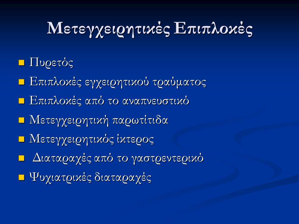 Σημεία και συμπτώματα συνηθέστερων μετεγχειρητικών επιπλοκών: Πυρετός Ατελεκτασία, αντίδραση μεταγγίσεως ή φαρμάκων, λοίμωξη, φλεβική θρόμβωση, πνευμονική εμβολή Ταχυκαρδία Ανησυχία, ολιγαιμία, υποξαιμία, πυρετός, αρυθμία, σήψη, πόνος Ταχύπνοια/δύσπνοια Ατελεκτασία, πνευμονία, πνευμονικό οίδημα, πνευμονική εμβολή, ανησυχία Υπόταση Ολιγαιμία, σήψη, καρδιακή ανεπάρκεια, αναφυλαξία Ολιγουρία Ολιγαιμία, νεφρική ανεπάρκεια, απόφραξη ουροφόρου οδού Ίκτερος Αιμόλυση, ηπατίτιδα, σήψη, ολική παρεντερική διατροφή, απόφραξη χοληφόρων, χολικό συρίγγιο Διάταση κοιλίας Παραλυτικός ειλεός, ενδοκοιλιακή αιμορραγία, εντερική απόφραξη, δυσκοιλιότητα Πόνος τραύματος Λοίμωξη, διάσπαση Αλλαγή ψυχισμού Υποξαιμία, σήψη, φάρμακα, στέρηση οινοπνεύματος, εγκεφαλικό, πυρετός, μετεγχειρητική ψύχωση