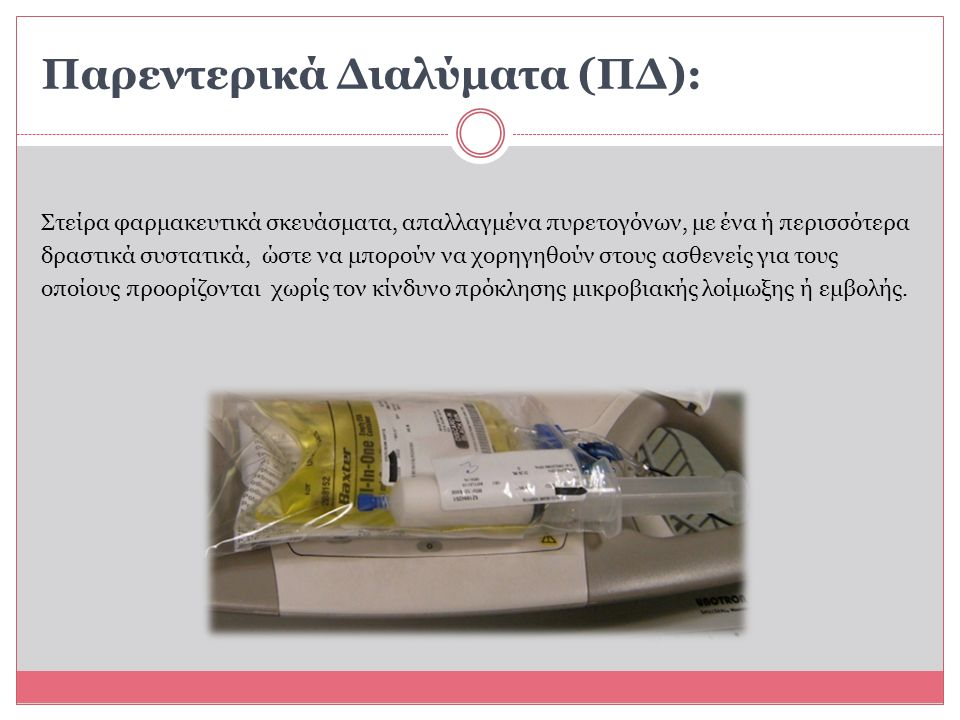 Παρεντερικά Διαλύματα (ΠΔ): Στείρα φαρμακευτικά σκευάσματα, απαλλαγμένα πυρετογόνων, με ένα ή περισσότερα δραστικά συστατικά, ώστε να μπορούν να χορηγηθούν στους ασθενείς για τους οποίους προορίζονται χωρίς τον κίνδυνο πρόκλησης μικροβιακής λοίμωξης ή εμβολής.