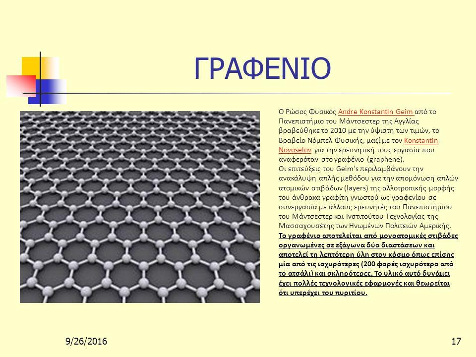 9/26/201617 ΓΡΑΦΕΝΙΟ Ο Ρώσος Φυσικός Andre Konstantin Geim από το Πανεπιστήμιο του Μάντσεστερ της Αγγλίας βραβεύθηκε το 2010 με την ύψιστη των τιμών, το Βραβείο Νόμπελ Φυσικής, μαζί με τον Konstantin Novoselov για την ερευνητική τους εργασία που αναφερόταν στο γραφένιο (graphene).Konstantin Novoselov Οι επιτεύξεις του Geim s περιλαμβάνουν την ανακάλυψη απλής μεθόδου για την απομόνωση απλών ατομικών στιβάδων (layers) της αλλοτροπικής μορφής του άνθρακα γραφίτη γνωστού ως γραφενίου σε συνεργασία με άλλους ερευνητές του Πανεπιστημίου του Μάντσεστερ και Ινστιτούτου Τεχνολογίας της Μασσαχουσέτης των Ηνωμένων Πολιτειών Αμερικής.