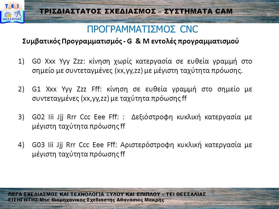 ΤΡΙΣΔΙΑΣΤΑΤΟΣ ΣΧΕΔΙΑΣΜΟΣ – ΣΥΣΤΗΜΑΤΑ CAM ΠΕΓΑ ΣΧΕΔΙΑΣΜΟΣ ΚΑΙ ΤΕΧΝΟΛΟΓΙΑ ΞΥΛΟΥ ΚΑΙ ΕΠΙΠΛΟΥ – ΤΕΙ ΘΕΣΣΑΛΙΑΣ ΕΙΣΗΓΗΤΗΣ Msc Βιομηχανικός Σχεδιαστής Aθανάσιος Μακρής ΠΡΟΓΡΑΜΜΑΤΙΣΜΟΣ CNC Συμβατικός Προγραμματισμός - G & M εντολές προγραμματισμού 1)G0 Xxx Yyy Zzz: κίνηση χωρίς κατεργασία σε ευθεία γραμμή στο σημείο με συντεταγμένες (xx,yy,zz) με μέγιστη ταχύτητα πρόωσης.