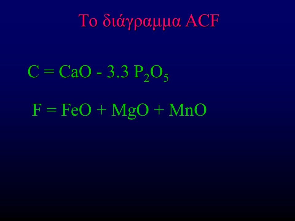 Το διάγραμμα ACF C = CaO - 3.3 P 2 O 5 C = CaO - 3.3 P 2 O 5 F = FeO + MgO + MnO