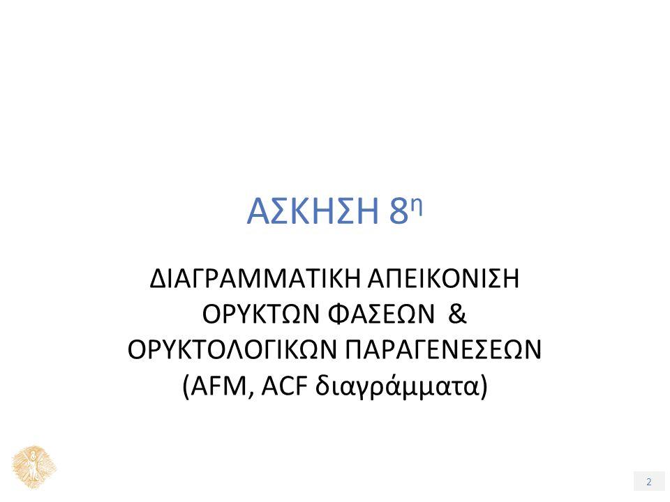 2 ΑΣΚΗΣΗ 8 η ΔΙΑΓΡΑΜΜΑΤΙΚΗ ΑΠΕΙΚΟΝΙΣΗ ΟΡΥΚΤΩΝ ΦΑΣΕΩΝ & ΟΡΥΚΤΟΛΟΓΙΚΩΝ ΠΑΡΑΓΕΝΕΣΕΩΝ (AFM, ACF διαγράμματα)