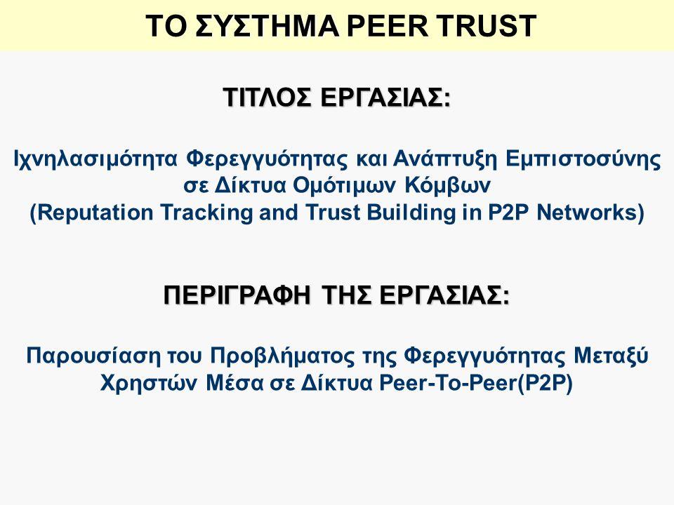 ΣΥΣΤΗΜΑ ΤΟ ΣΥΣΤΗΜΑ PEER TRUST ΤΙΤΛΟΣ ΕΡΓΑΣΙΑΣ: Ιχνηλασιμότητα Φερεγγυότητας και Ανάπτυξη Εμπιστοσύνης σε Δίκτυα Ομότιμων Κόμβων (Reputation Tracking and Trust Building in P2P Networks) ΠΕΡΙΓΡΑΦΗ ΤΗΣ ΕΡΓΑΣΙΑΣ: Παρουσίαση του Προβλήματος της Φερεγγυότητας Μεταξύ Χρηστών Μέσα σε Δίκτυα Peer-To-Peer(P2P)