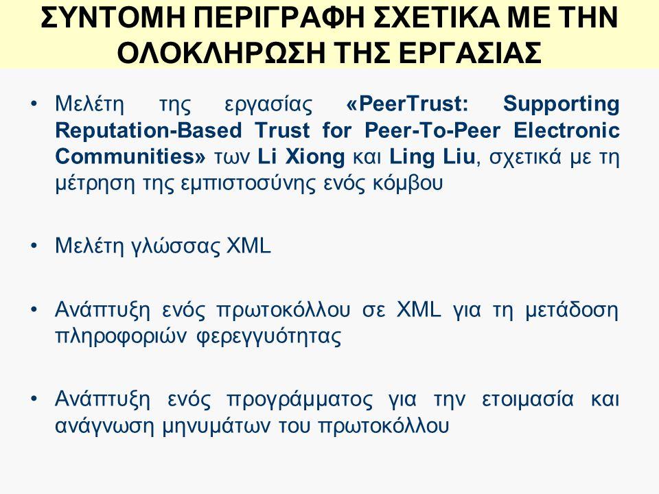 ΣΥΝΤΟΜΗ ΠΕΡΙΓΡΑΦΗ ΣΧΕΤΙΚΑ ΜΕ ΤΗΝ ΟΛΟΚΛΗΡΩΣΗ ΤΗΣ ΕΡΓΑΣΙΑΣ Μελέτη της εργασίας «PeerTrust: Supporting Reputation-Based Trust for Peer-To-Peer Electronic Communities» των Li Xiong και Ling Liu, σχετικά με τη μέτρηση της εμπιστοσύνης ενός κόμβου Μελέτη γλώσσας XML Ανάπτυξη ενός πρωτοκόλλου σε XML για τη μετάδοση πληροφοριών φερεγγυότητας Ανάπτυξη ενός προγράμματος για την ετοιμασία και ανάγνωση μηνυμάτων του πρωτοκόλλου