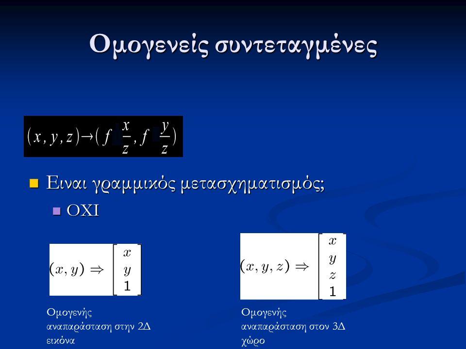 Ομογενείς συντεταγμένες Ειναι γραμμικός μετασχηματισμός; Ειναι γραμμικός μετασχηματισμός; ΟΧΙ ΟΧΙ Ομογενής αναπαράσταση στην 2Δ εικόνα Ομογενής αναπαράσταση στον 3Δ χώρο