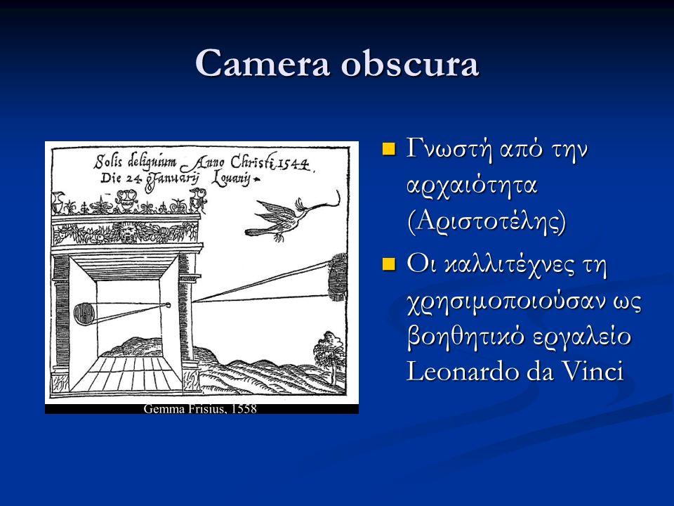 Camera obscura Γνωστή από την αρχαιότητα (Αριστοτέλης) Γνωστή από την αρχαιότητα (Αριστοτέλης) Οι καλλιτέχνες τη χρησιμοποιούσαν ως βοηθητικό εργαλείο Leonardo da Vinci Οι καλλιτέχνες τη χρησιμοποιούσαν ως βοηθητικό εργαλείο Leonardo da Vinci