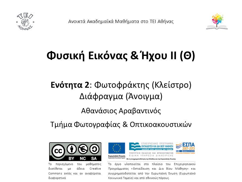 Φυσική Εικόνας & Ήχου ΙΙ (Θ) Ενότητα 2: Φωτοφράκτης (Κλείστρο) Διάφραγμα (Άνοιγμα) Αθανάσιος Αραβαντινός Τμήμα Φωτογραφίας & Οπτικοακουστικών Ανοικτά Ακαδημαϊκά Μαθήματα στο ΤΕΙ Αθήνας Το περιεχόμενο του μαθήματος διατίθεται με άδεια Creative Commons εκτός και αν αναφέρεται διαφορετικά Το έργο υλοποιείται στο πλαίσιο του Επιχειρησιακού Προγράμματος «Εκπαίδευση και Δια Βίου Μάθηση» και συγχρηματοδοτείται από την Ευρωπαϊκή Ένωση (Ευρωπαϊκό Κοινωνικό Ταμείο) και από εθνικούς πόρους.