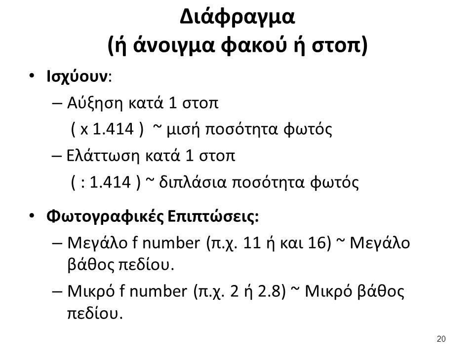 Διάφραγμα (ή άνοιγμα φακού ή στοπ) Ισχύουν: – Αύξηση κατά 1 στοπ ( x 1.414 ) ~ μισή ποσότητα φωτός – Ελάττωση κατά 1 στοπ ( : 1.414 ) ~ διπλάσια ποσότητα φωτός Φωτογραφικές Επιπτώσεις: – Μεγάλο f number (π.χ.