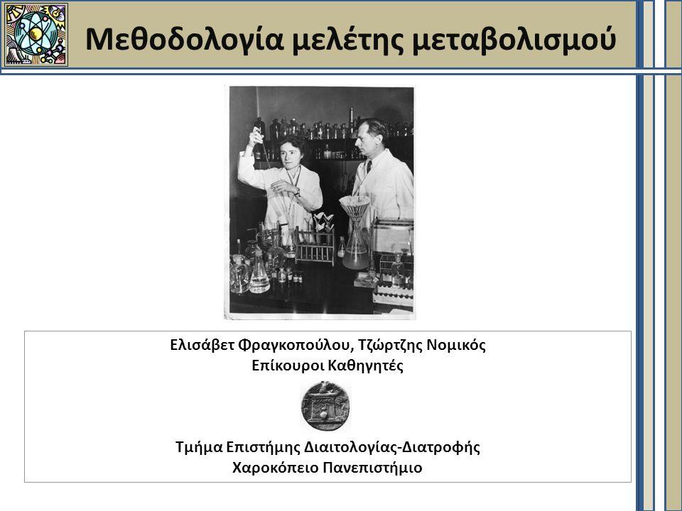 Μεθοδολογία μελέτης μεταβολισμού Ελισάβετ Φραγκοπούλου, Τζώρτζης Νομικός Επίκουροι Καθηγητές Τμήμα Επιστήμης Διαιτολογίας-Διατροφής Χαροκόπειο Πανεπιστήμιο