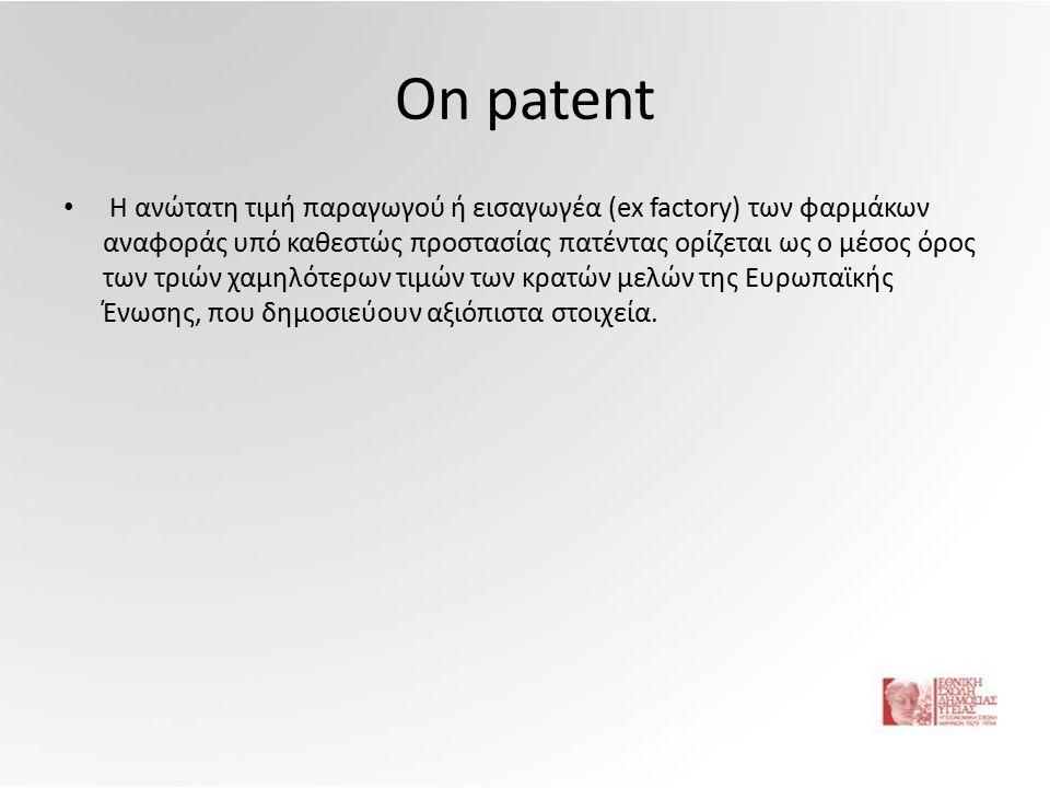 On patent Η ανώτατη τιμή παραγωγού ή εισαγωγέα (ex factory) των φαρμάκων αναφοράς υπό καθεστώς προστασίας πατέντας ορίζεται ως ο μέσος όρος των τριών χαμηλότερων τιμών των κρατών μελών της Ευρωπαϊκής Ένωσης, που δημοσιεύουν αξιόπιστα στοιχεία.