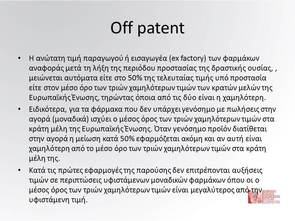 Off patent Η ανώτατη τιμή παραγωγού ή εισαγωγέα (ex factory) των φαρμάκων αναφοράς μετά τη λήξη της περιόδου προστασίας της δραστικής ουσίας,, μειώνεται αυτόματα είτε στο 50% της τελευταίας τιμής υπό προστασία είτε στον μέσο όρο των τριών χαμηλότερων τιμών των κρατών μελών της Ευρωπαϊκής Ένωσης, τηρώντας όποια από τις δύο είναι η χαμηλότερη.
