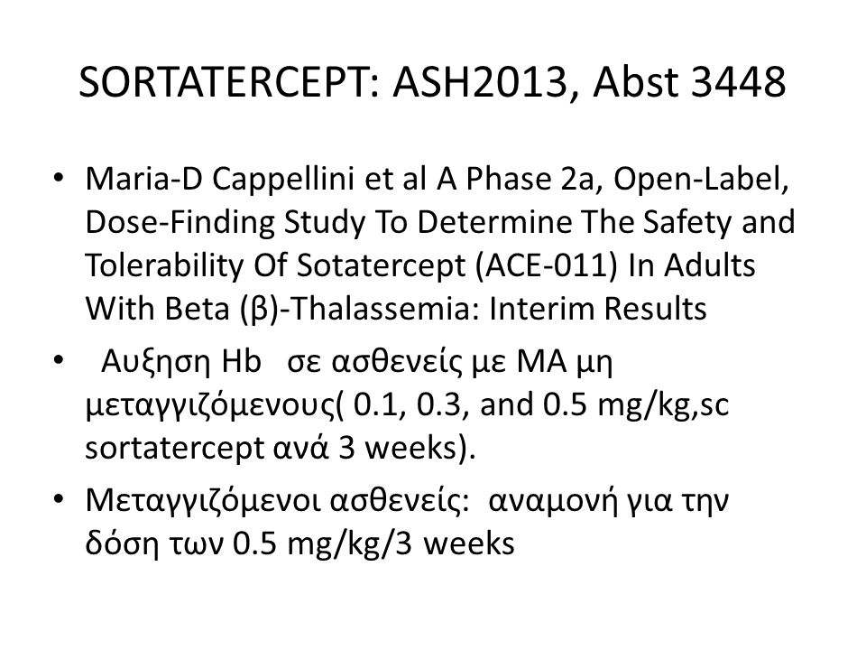 SORTATERCEPT: ASH2013, Abst 3448 Maria-D Cappellini et al A Phase 2a, Open-Label, Dose-Finding Study To Determine The Safety and Tolerability Of Sotatercept (ACE-011) In Adults With Beta (β)-Thalassemia: Interim Results Αυξηση Hb σε ασθενείς με ΜΑ μη μεταγγιζόμενους( 0.1, 0.3, and 0.5 mg/kg,sc sortatercept ανά 3 weeks).