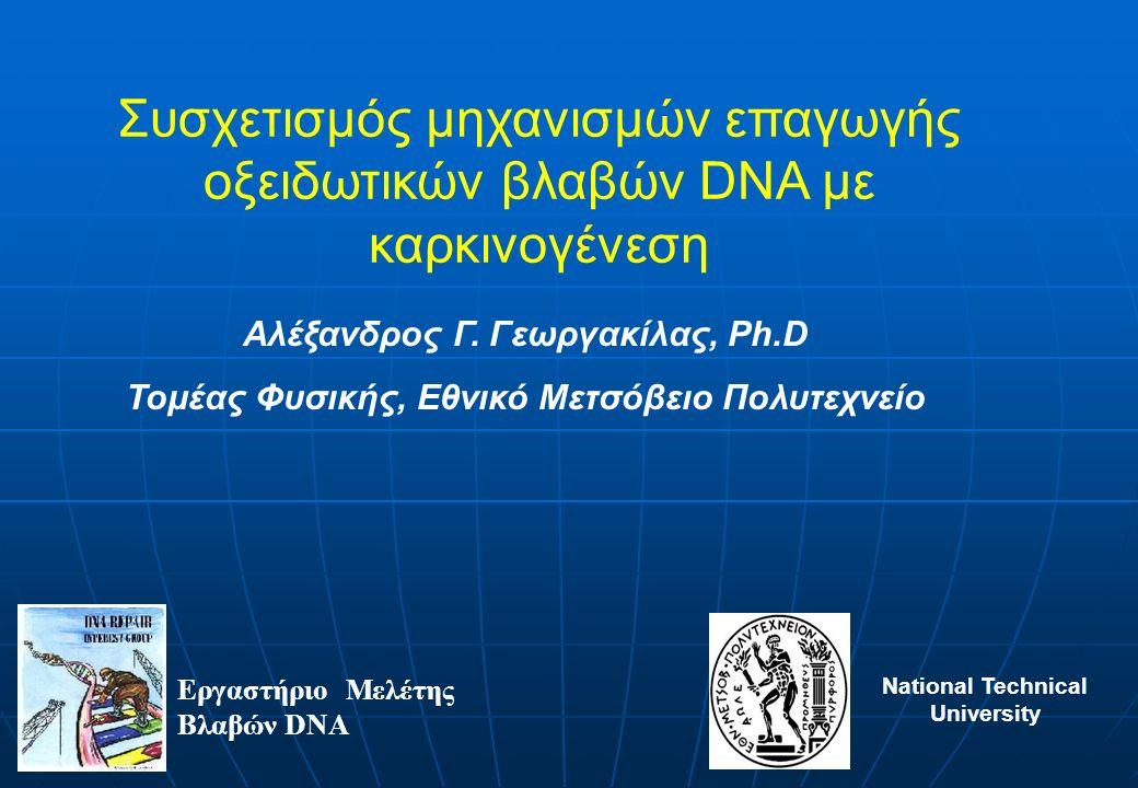 Συσχετισμός μηχανισμών επαγωγής οξειδωτικών βλαβών DNA με καρκινογένεση Εργαστήριο Μελέτης Βλαβών DNA Αλέξανδρος Γ. Γεωργακίλας, Ph.D Τομέας Φυσικής,