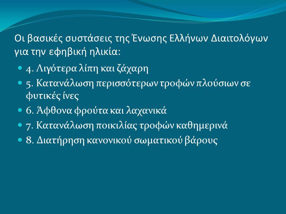 Οι βασικές συστάσεις της Ένωσης Ελλήνων Διαιτολόγων για την εφηβική ηλικία: 4. Λιγότερα λίπη και ζάχαρη 5. Κατανάλωση περισσότερων τροφών πλούσιων σε