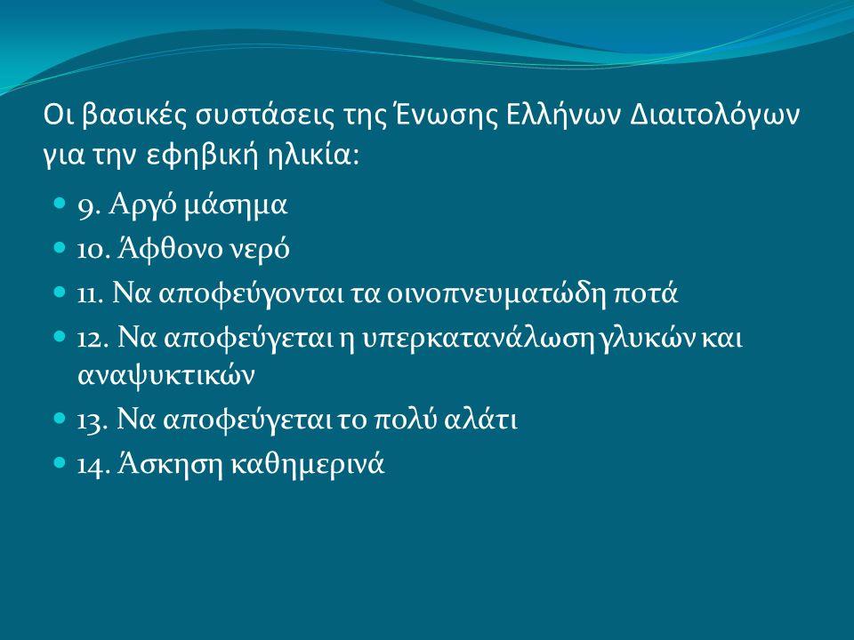 Οι βασικές συστάσεις της Ένωσης Ελλήνων Διαιτολόγων για την εφηβική ηλικία: 9. Αργό μάσημα 10. Άφθονο νερό 11. Να αποφεύγονται τα οινοπνευματώδη ποτά