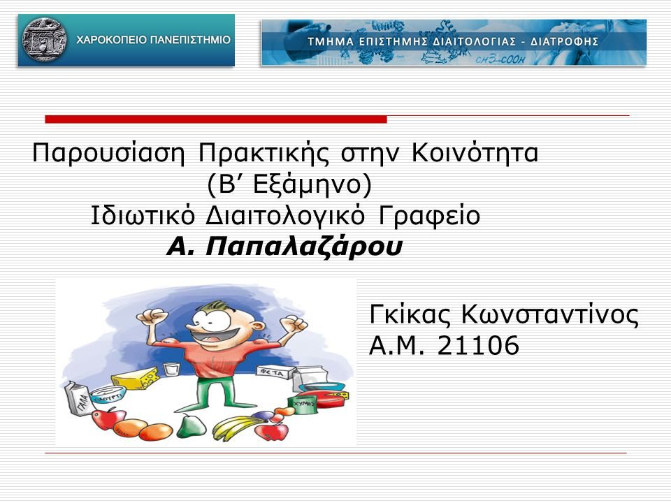 Παρουσίαση Πρακτικής στην Κοινότητα (B' Εξάμηνο) Ιδιωτικό Διαιτολογικό Γραφείο Α. Παπαλαζάρου Γκίκας Κωνσταντίνος Α.Μ. 21106
