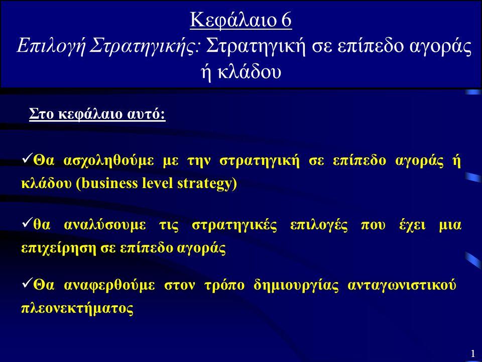 Κεφάλαιο 6 Επιλογή Στρατηγικής: Στρατηγική σε επίπεδο αγοράς ή κλάδου Θα ασχοληθούμε με την στρατηγική σε επίπεδο αγοράς ή κλάδου (business level strategy) Θα αναφερθούμε στον τρόπο δημιουργίας ανταγωνιστικού πλεονεκτήματος Στο κεφάλαιο αυτό: θα αναλύσουμε τις στρατηγικές επιλογές που έχει μια επιχείρηση σε επίπεδο αγοράς 1