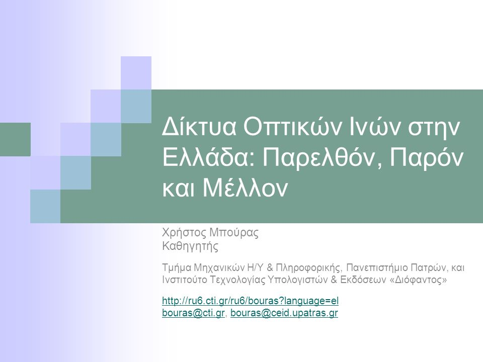 Δίκτυα Οπτικών Ινών στην Ελλάδα: Παρελθόν, Παρόν και Μέλλον Χρήστος Μπούρας Καθηγητής Τμήμα Μηχανικών Η/Υ & Πληροφορικής, Πανεπιστήμιο Πατρών, και Ινστιτούτο Τεχνολογίας Υπολογιστών & Εκδόσεων «Διόφαντος» http://ru6.cti.gr/ru6/bouras language=el bouras@cti.grbouras@cti.gr, bouras@ceid.upatras.grbouras@ceid.upatras.gr