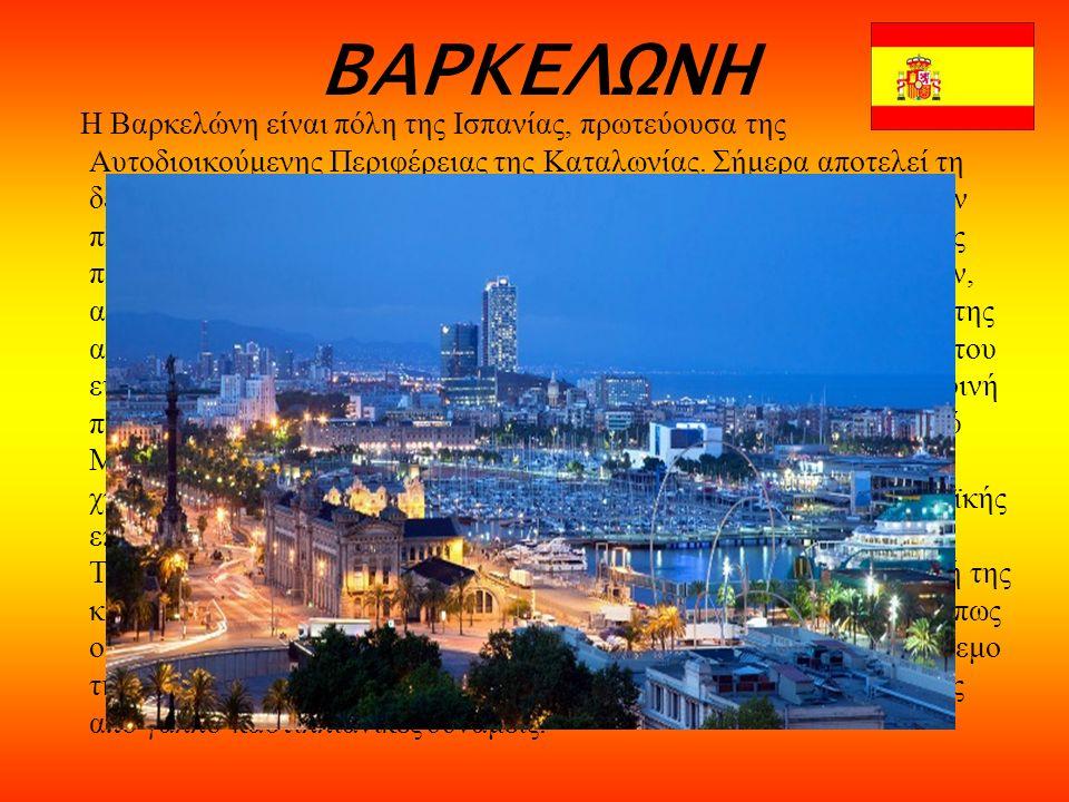 ΒΑΡΚΕΛΩΝΗ Η Βαρκελώνη είναι πόλη της Ισπανίας, πρωτεύουσα της Αυτοδιοικούμενης Περιφέρειας της Καταλωνίας.