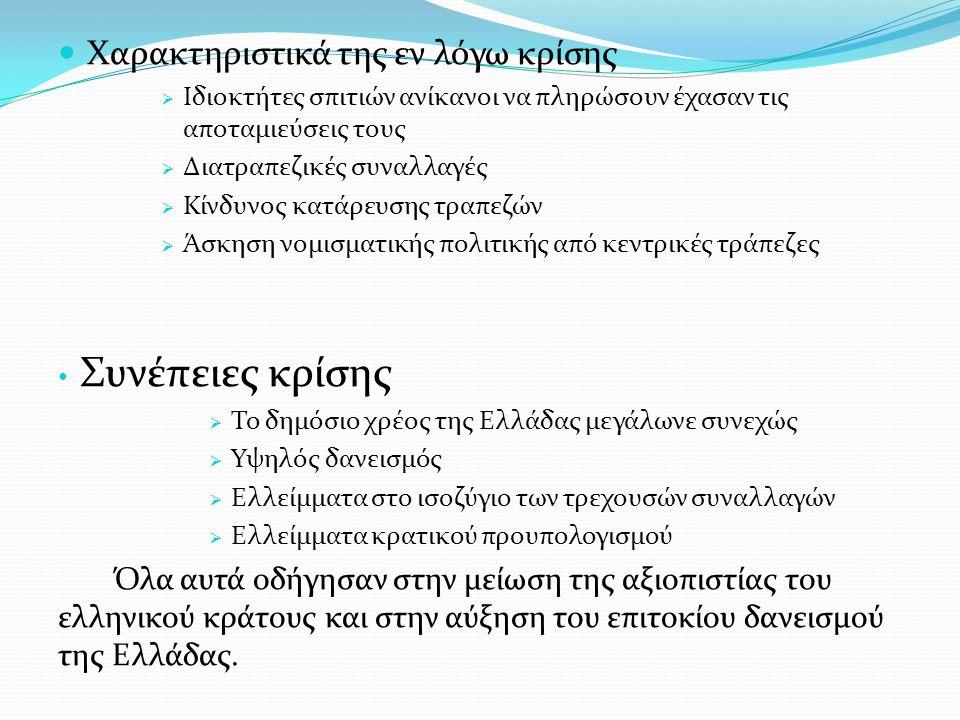 Χαρακτηριστικά της εν λόγω κρίσης  Ιδιοκτήτες σπιτιών ανίκανοι να πληρώσουν έχασαν τις αποταμιεύσεις τους  Διατραπεζικές συναλλαγές  Κίνδυνος κατάρευσης τραπεζών  Άσκηση νομισματικής πολιτικής από κεντρικές τράπεζες Συνέπειες κρίσης  Το δημόσιο χρέος της Ελλάδας μεγάλωνε συνεχώς  Υψηλός δανεισμός  Ελλείμματα στο ισοζύγιο των τρεχουσών συναλλαγών  Ελλείμματα κρατικού προυπολογισμού Όλα αυτά οδήγησαν στην μείωση της αξιοπιστίας του ελληνικού κράτους και στην αύξηση του επιτοκίου δανεισμού της Ελλάδας.