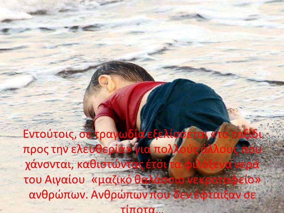 Εντούτοις, σε τραγωδία εξελίσσεται « το ταξίδι προς την ελευθερία » για πολλούς άλλους που χάνονται, καθιστώντας έτσι τα φιλόξενα νερά του Αιγαίου « μαζικό θαλάσσιο νεκροταφείο » ανθρώπων.