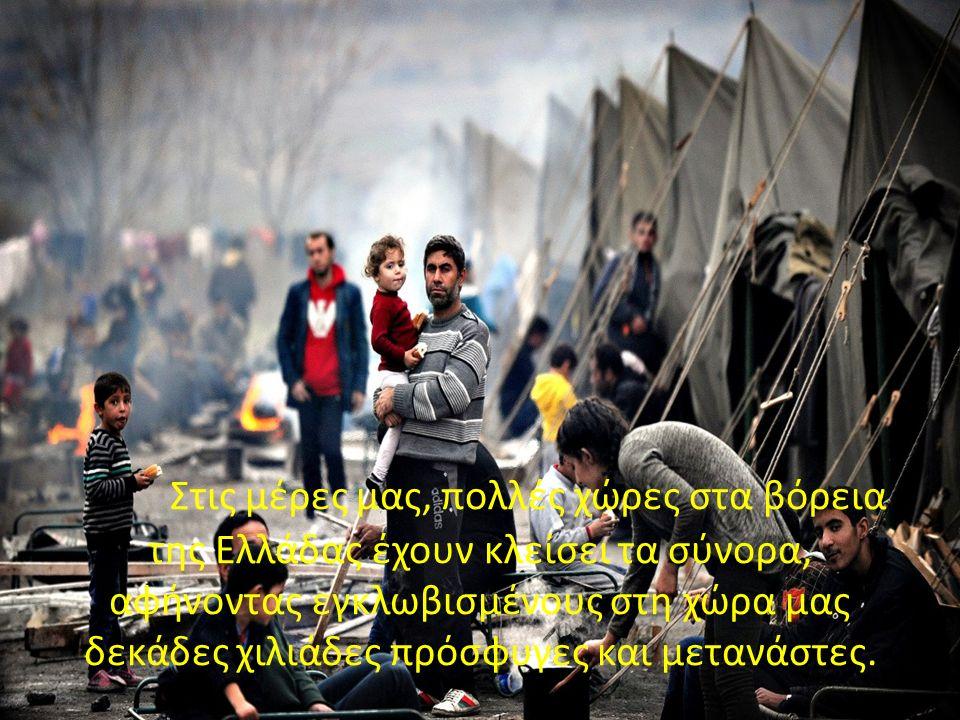 Στις μέρες μας, πολλές χώρες στα βόρεια της Ελλάδας έχουν κλείσει τα σύνορα, αφήνοντας εγκλωβισμένους στη χώρα μας δεκάδες χιλιάδες πρόσφυγες και μετανάστες.